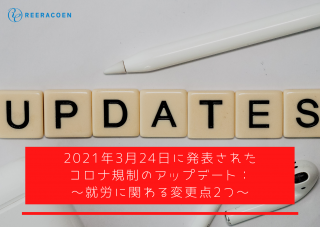 【2021年3月24日発表】コロナ規制のアップデート: ~就労に関わる変更点2つ~